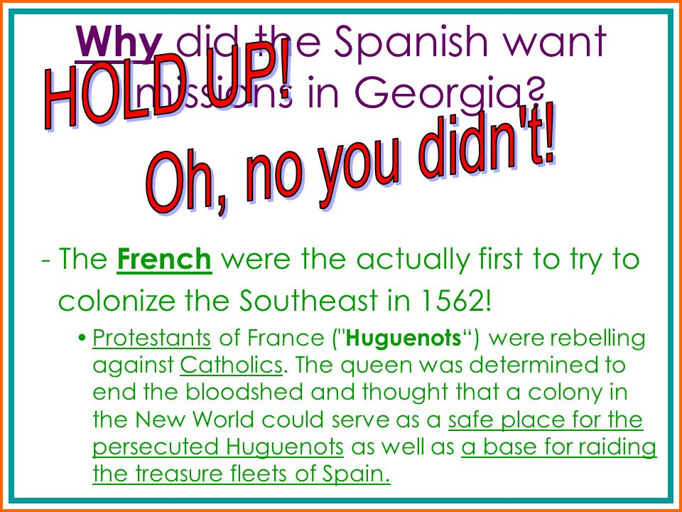Why did the Spanish want missions in Georgia? - The French were the actually first to try to colonize the Southeast in 1562! Protestants of France (