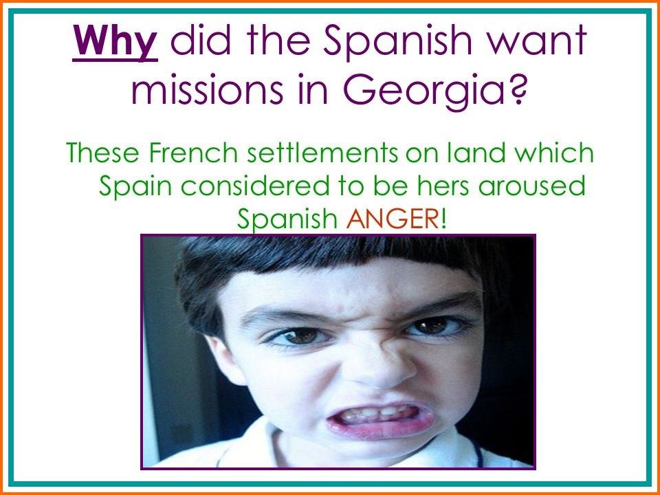 Why did the Spanish want missions in Georgia? These French settlements on land which Spain considered to be hers aroused Spanish ANGER!