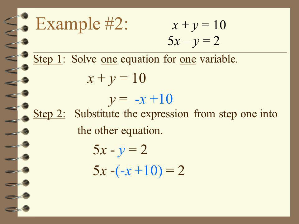 Example #2: x + y = 10 5x – y = 2 Step 1: Solve one equation for one variable. x + y = 10 y = -x +10 Step 2: Substitute the expression from step one i
