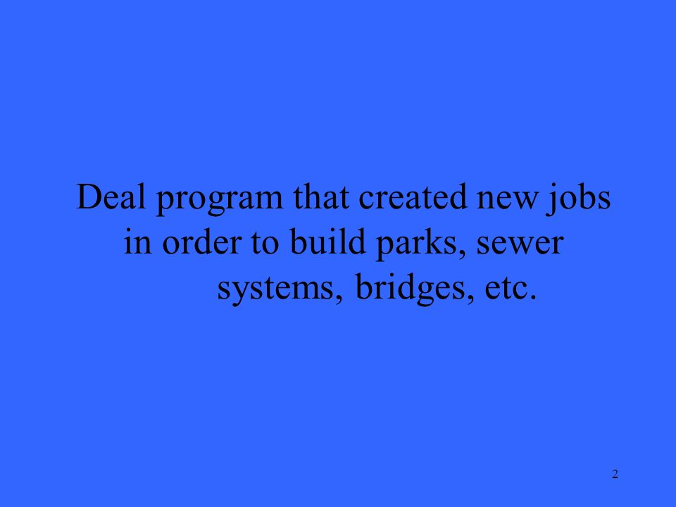2 Deal program that created new jobs in order to build parks, sewer systems, bridges, etc.