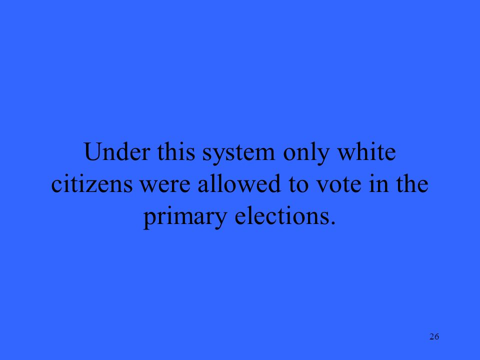 26 Under this system only white citizens were allowed to vote in the primary elections.