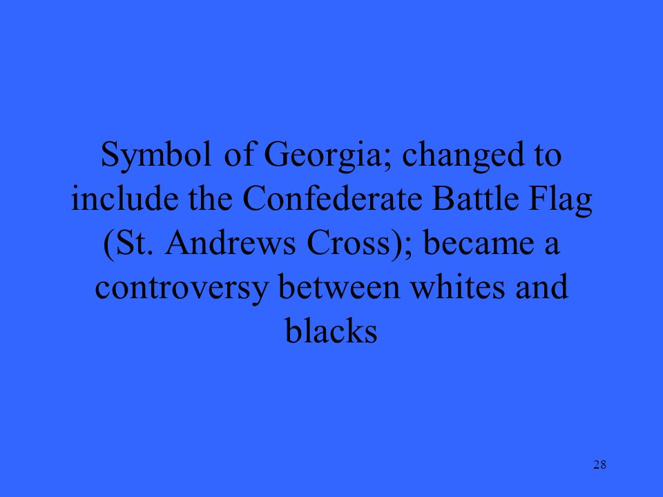 28 Symbol of Georgia; changed to include the Confederate Battle Flag (St.