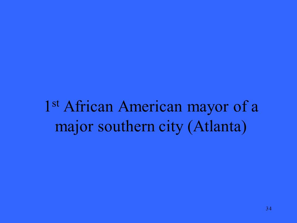 34 1 st African American mayor of a major southern city (Atlanta)