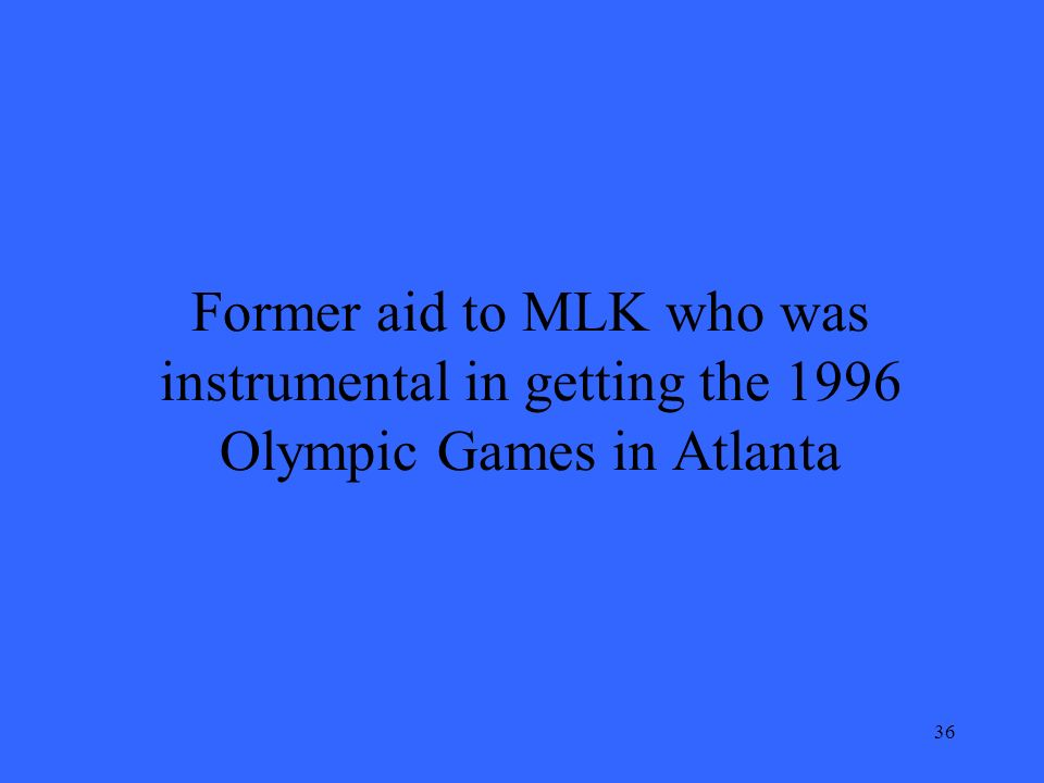 36 Former aid to MLK who was instrumental in getting the 1996 Olympic Games in Atlanta