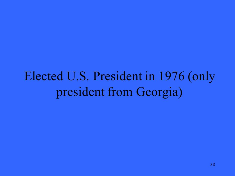 38 Elected U.S. President in 1976 (only president from Georgia)