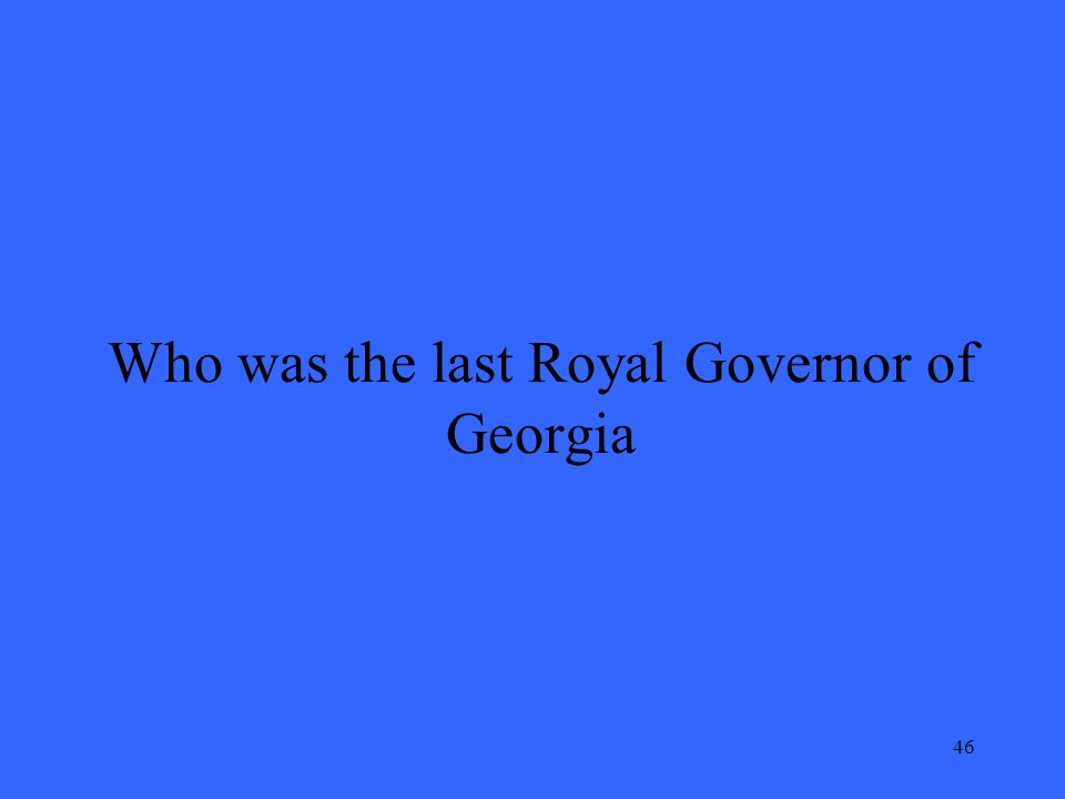 46 Who was the last Royal Governor of Georgia
