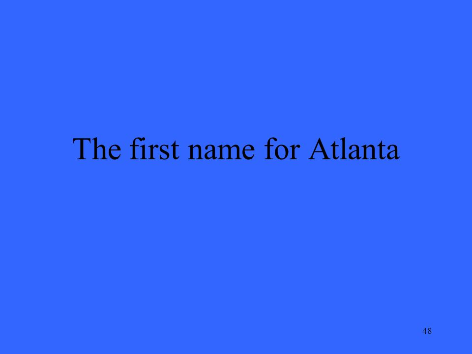 48 The first name for Atlanta