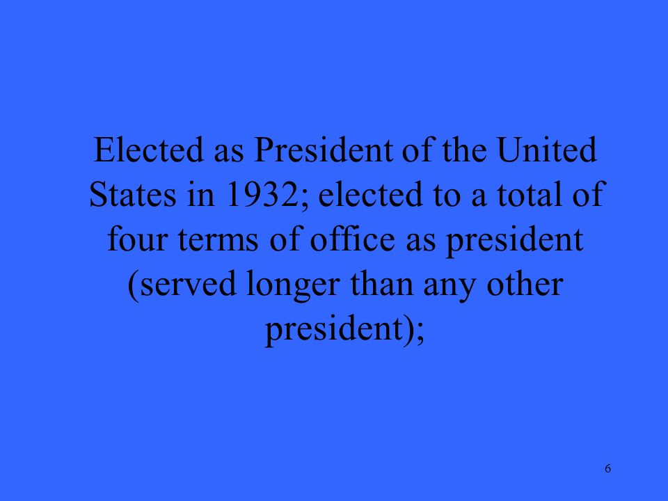 6 Elected as President of the United States in 1932; elected to a total of four terms of office as president (served longer than any other president);