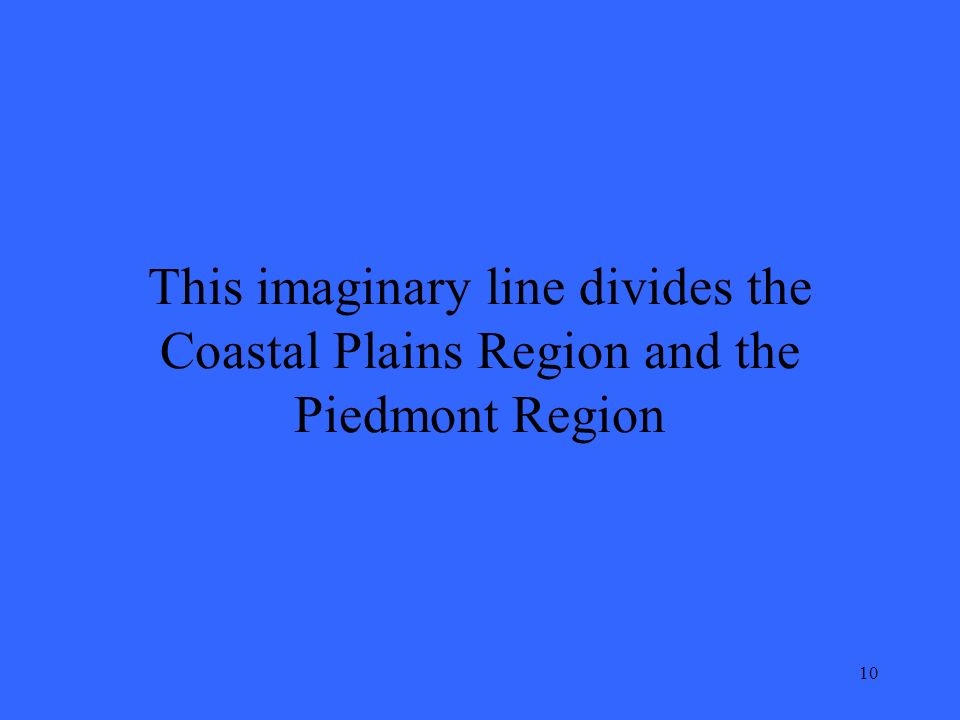 10 This imaginary line divides the Coastal Plains Region and the Piedmont Region