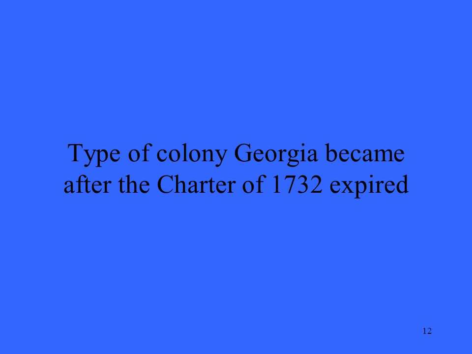 12 Type of colony Georgia became after the Charter of 1732 expired