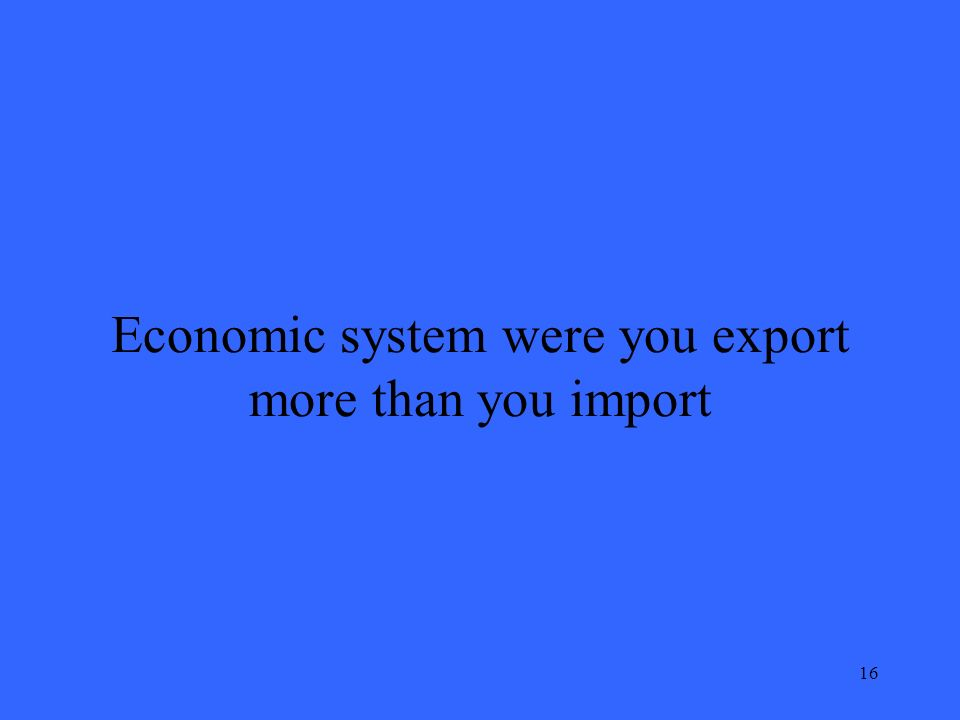 16 Economic system were you export more than you import