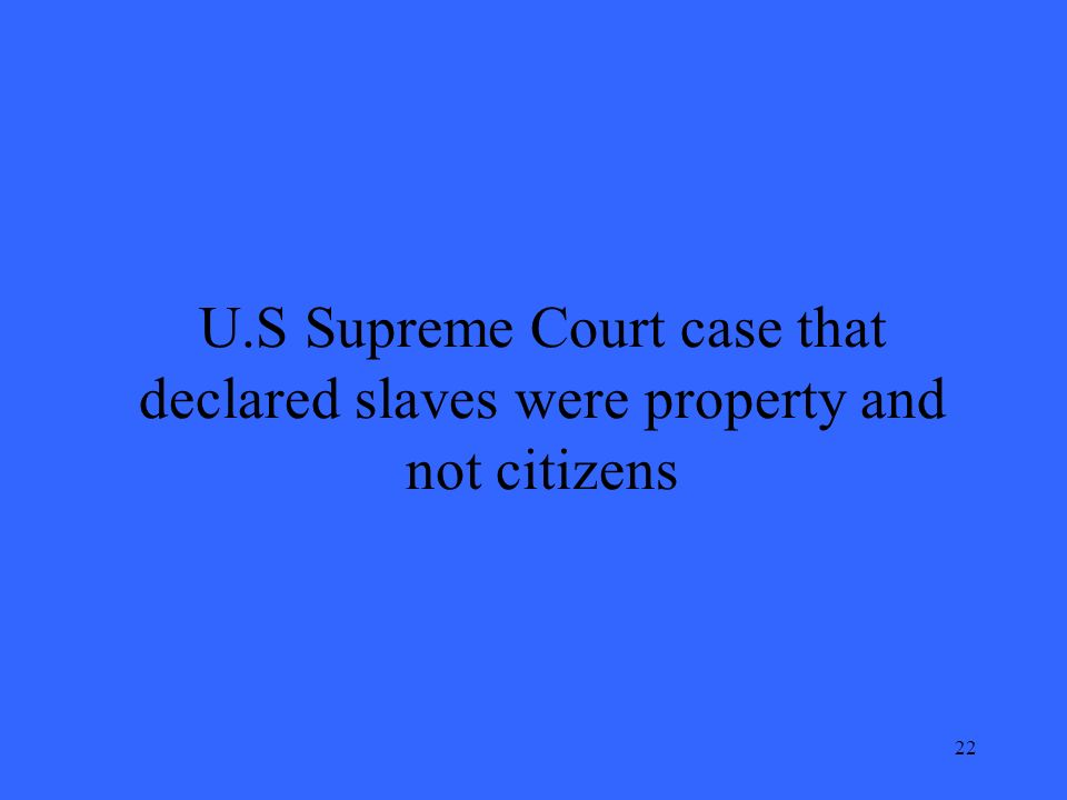 22 U.S Supreme Court case that declared slaves were property and not citizens
