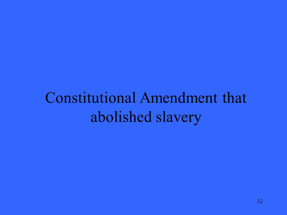 32 Constitutional Amendment that abolished slavery