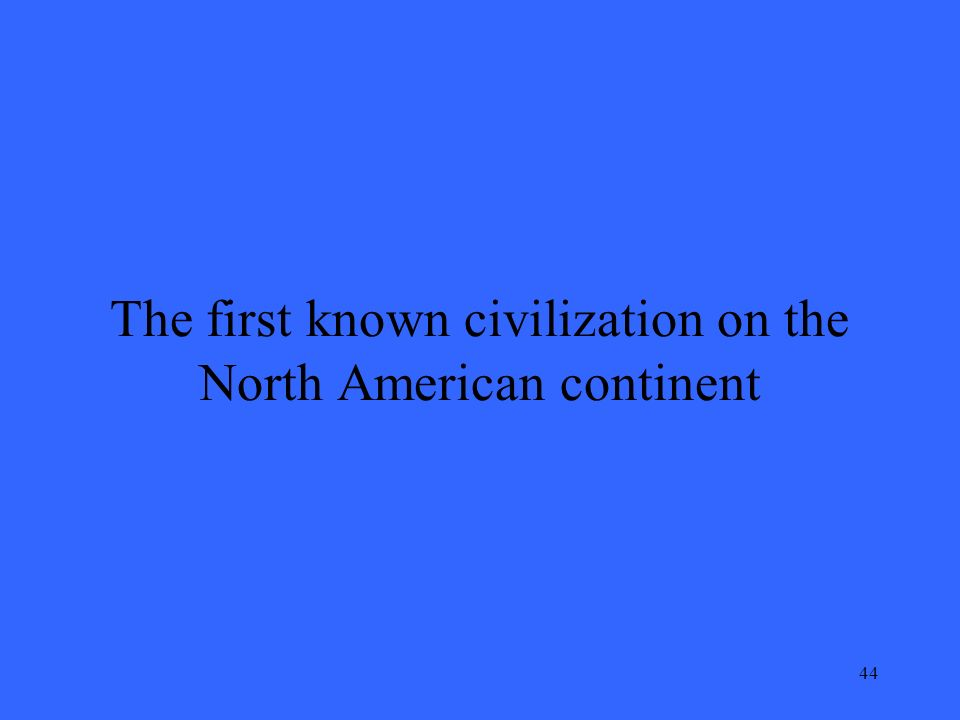 44 The first known civilization on the North American continent