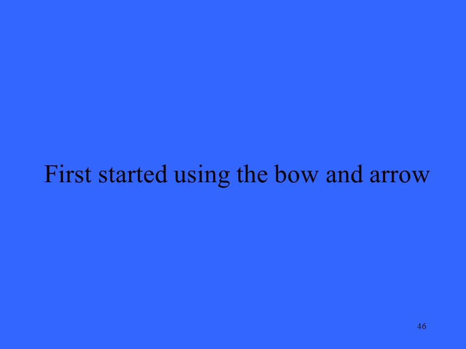 46 First started using the bow and arrow