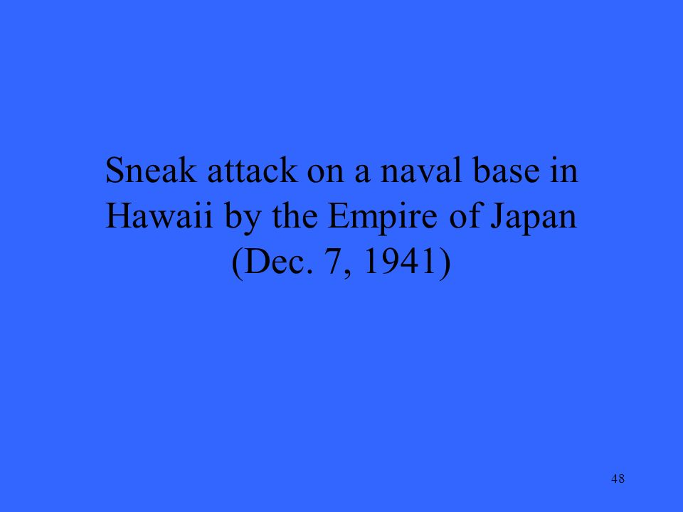48 Sneak attack on a naval base in Hawaii by the Empire of Japan (Dec. 7, 1941)