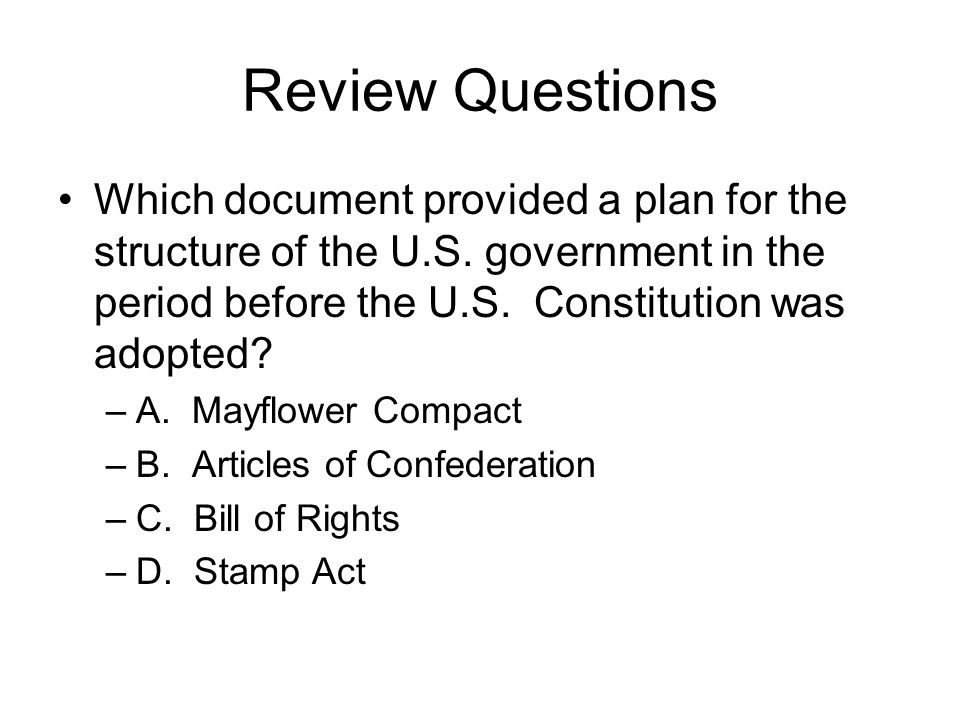 Review Questions Which document provided a plan for the structure of the U.S. government in the period before the U.S. Constitution was adopted? –A. M