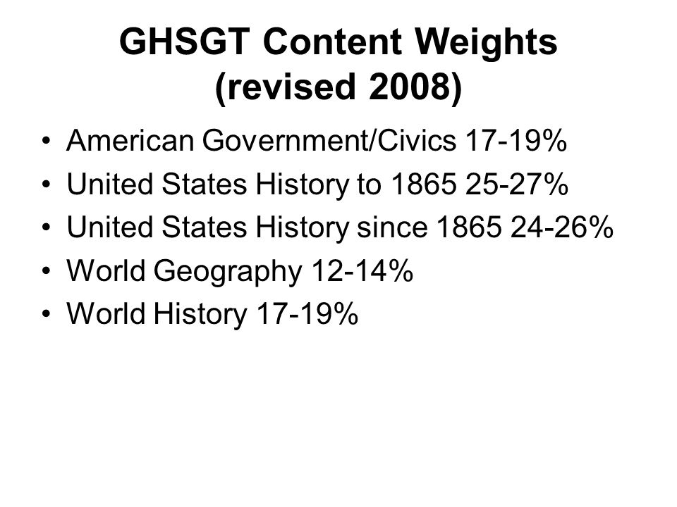 GHSGT Content Weights (revised 2008) American Government/Civics 17-19% United States History to 1865 25-27% United States History since 1865 24-26% Wo