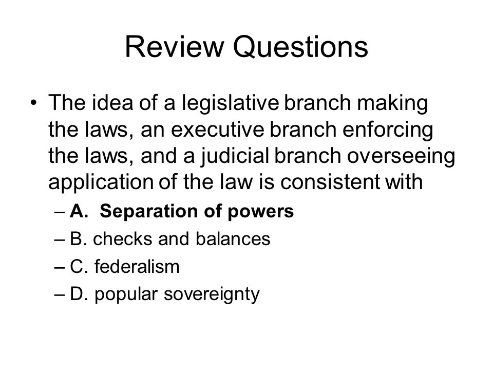 Review Questions The idea of a legislative branch making the laws, an executive branch enforcing the laws, and a judicial branch overseeing applicatio