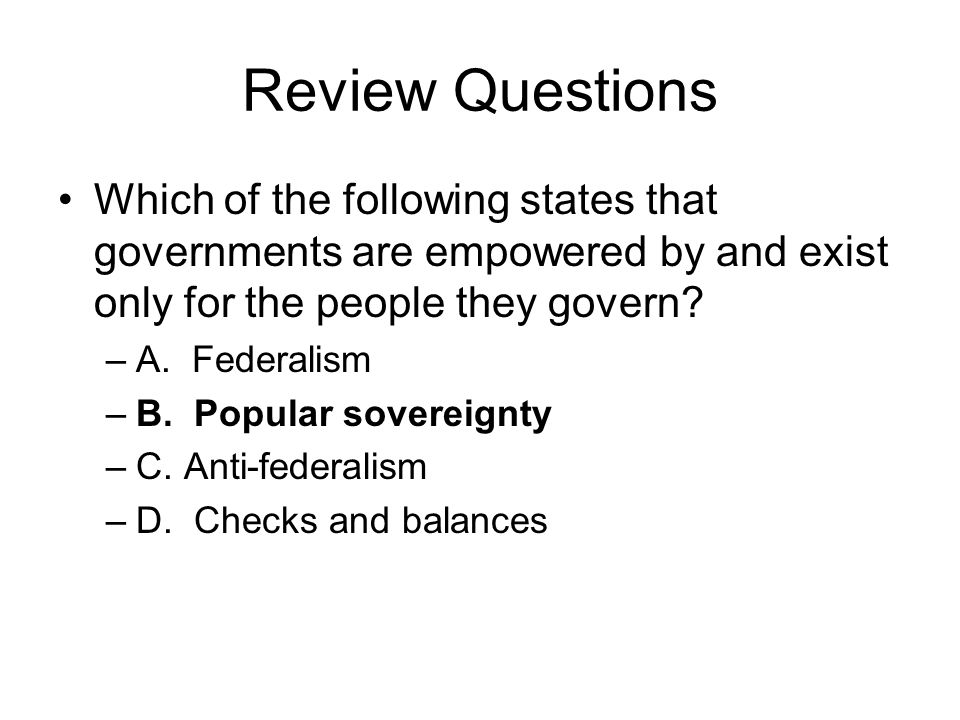 Review Questions Which of the following states that governments are empowered by and exist only for the people they govern? –A. Federalism –B. Popular