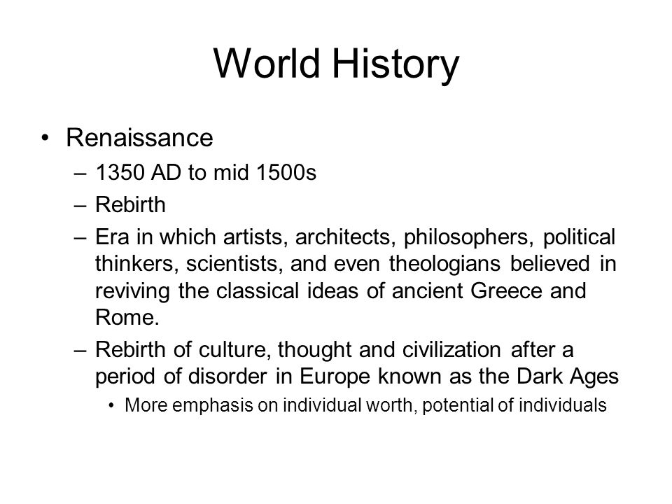 World History Renaissance –1350 AD to mid 1500s –Rebirth –Era in which artists, architects, philosophers, political thinkers, scientists, and even the