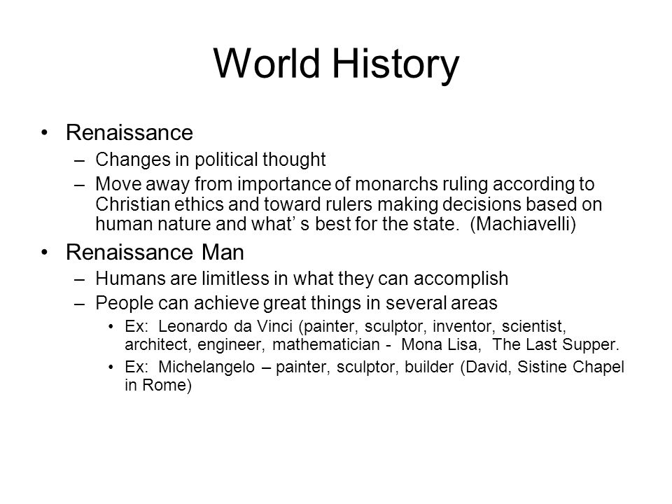 World History Renaissance –Changes in political thought –Move away from importance of monarchs ruling according to Christian ethics and toward rulers