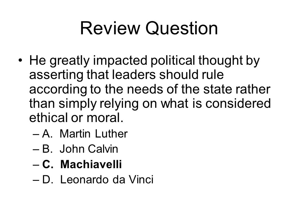 Review Question He greatly impacted political thought by asserting that leaders should rule according to the needs of the state rather than simply rel