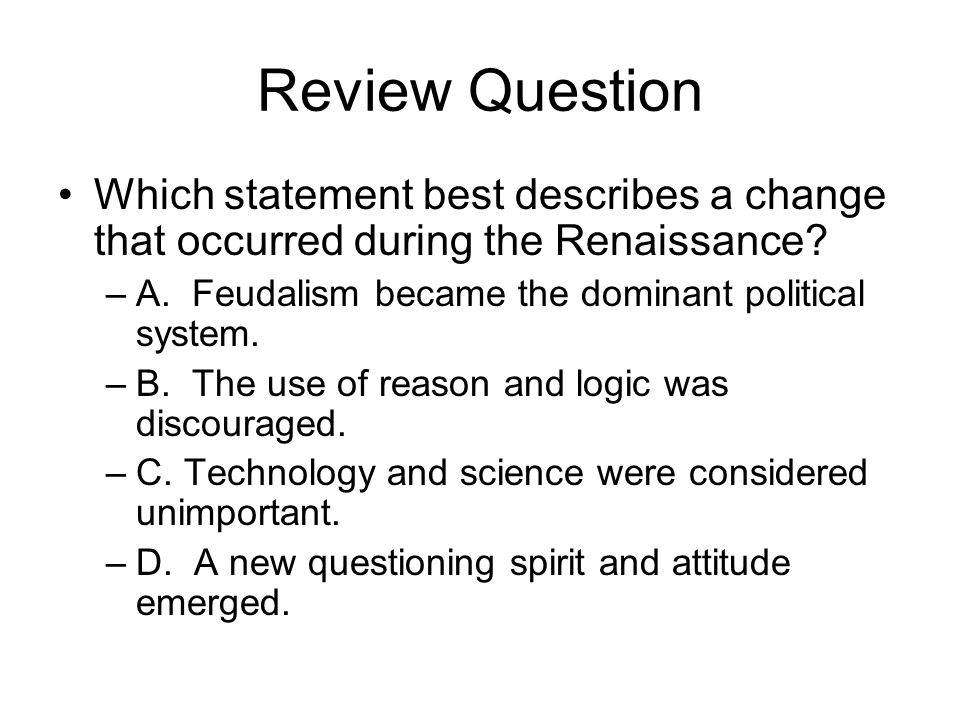 Review Question Which statement best describes a change that occurred during the Renaissance? –A. Feudalism became the dominant political system. –B.