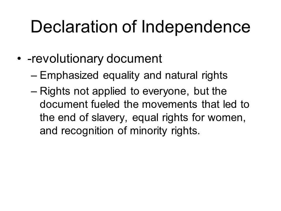 Declaration of Independence -revolutionary document –Emphasized equality and natural rights –Rights not applied to everyone, but the document fueled t