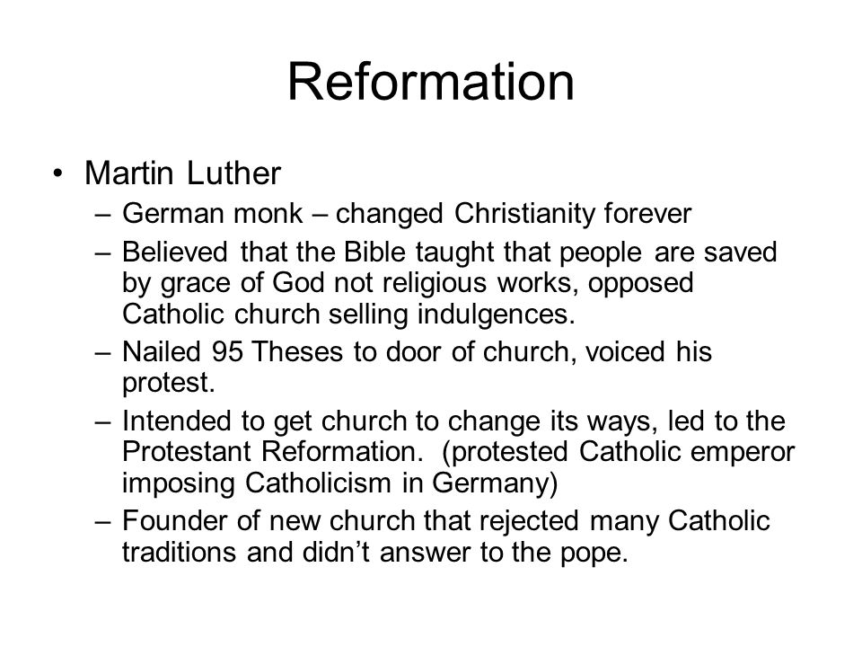 Reformation Martin Luther –German monk – changed Christianity forever –Believed that the Bible taught that people are saved by grace of God not religi