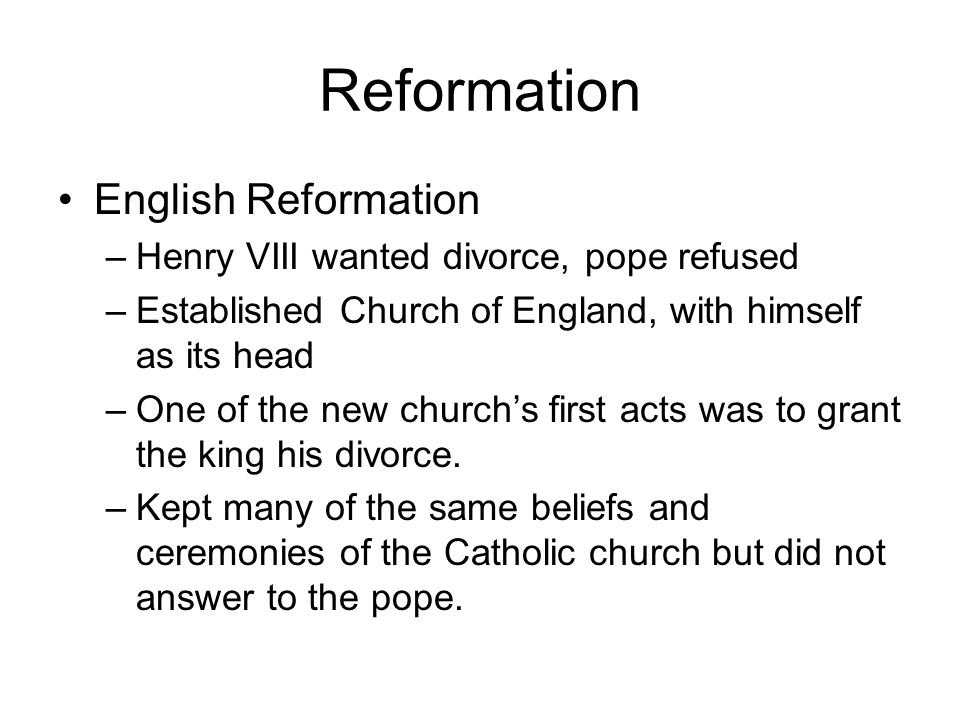 Reformation English Reformation –Henry VIII wanted divorce, pope refused –Established Church of England, with himself as its head –One of the new chur