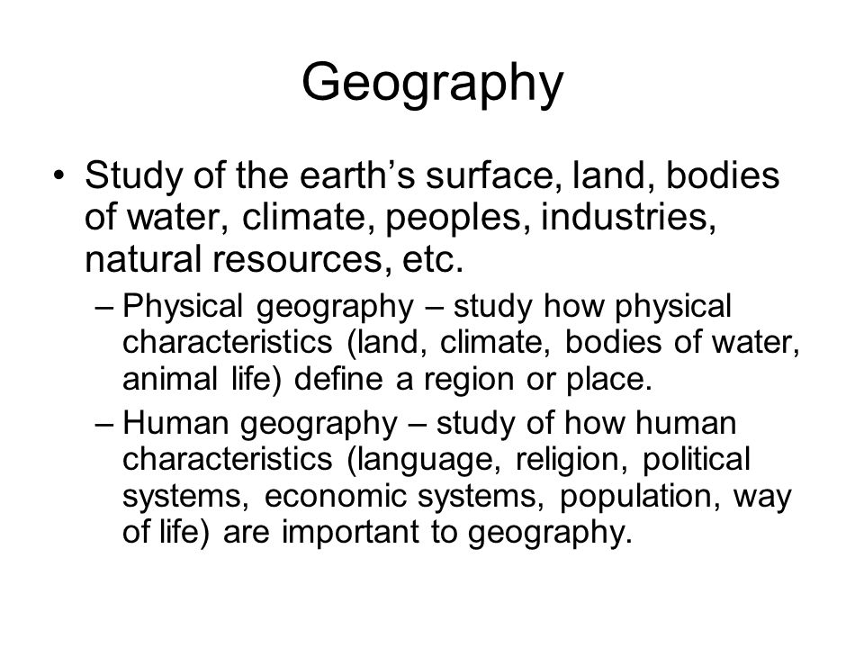Geography Study of the earths surface, land, bodies of water, climate, peoples, industries, natural resources, etc. –Physical geography – study how ph