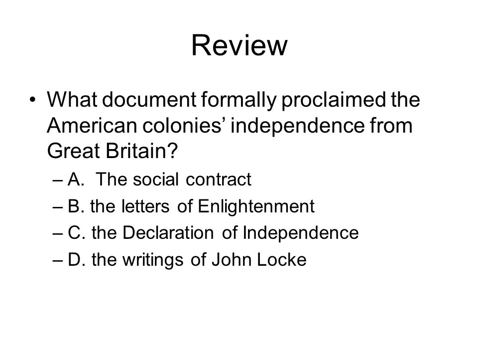 Review What document formally proclaimed the American colonies independence from Great Britain? –A. The social contract –B. the letters of Enlightenme