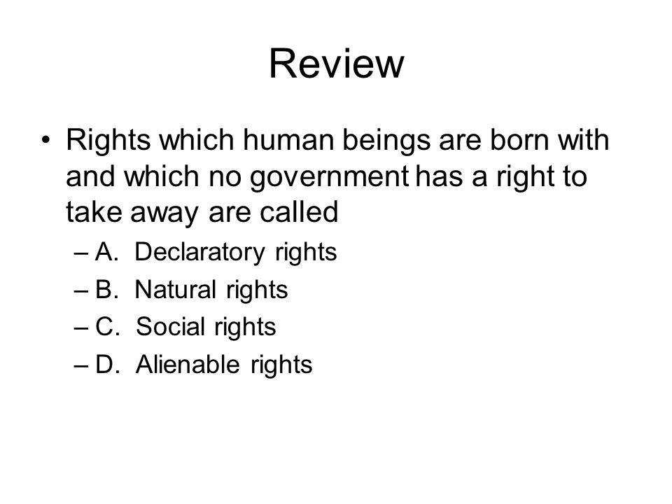 Review Rights which human beings are born with and which no government has a right to take away are called –A. Declaratory rights –B. Natural rights –