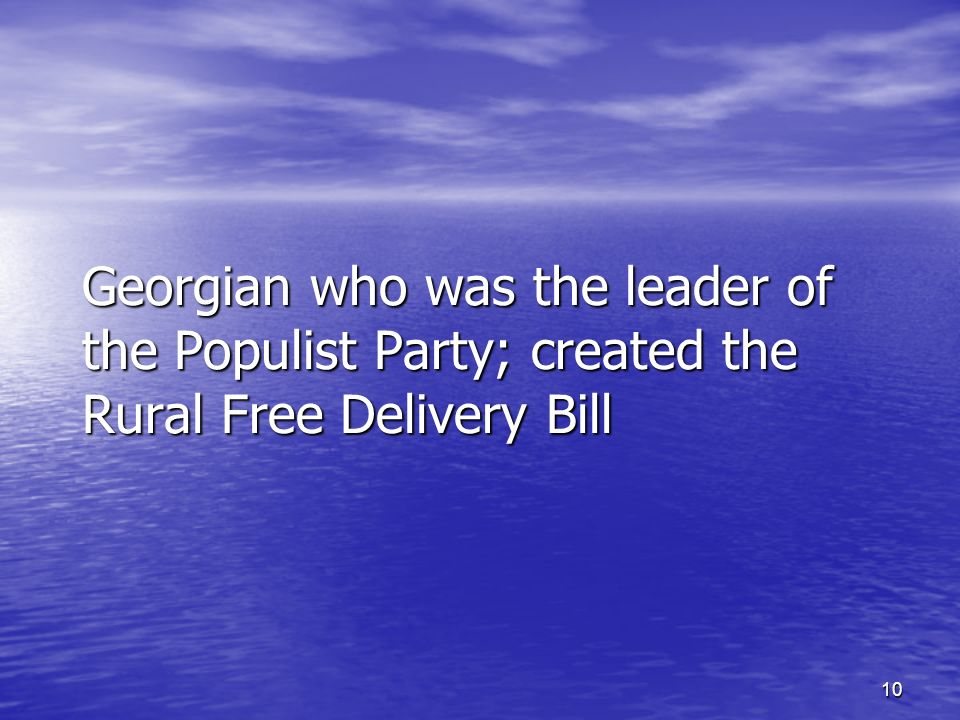 10 Georgian who was the leader of the Populist Party; created the Rural Free Delivery Bill