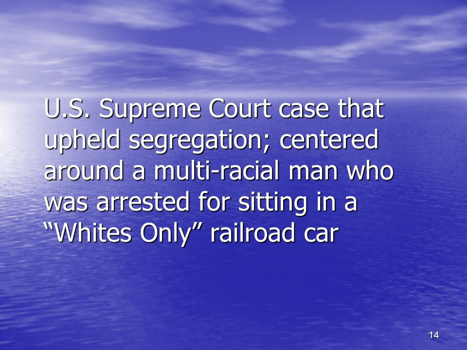 14 U.S. Supreme Court case that upheld segregation; centered around a multi-racial man who was arrested for sitting in a Whites Only railroad car