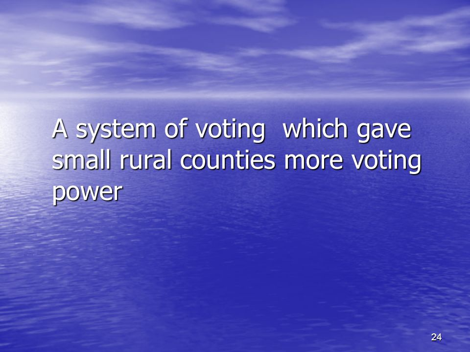 24 A system of voting which gave small rural counties more voting power