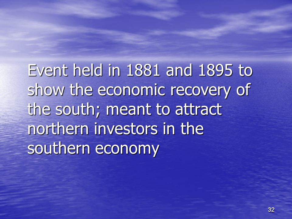 32 Event held in 1881 and 1895 to show the economic recovery of the south; meant to attract northern investors in the southern economy
