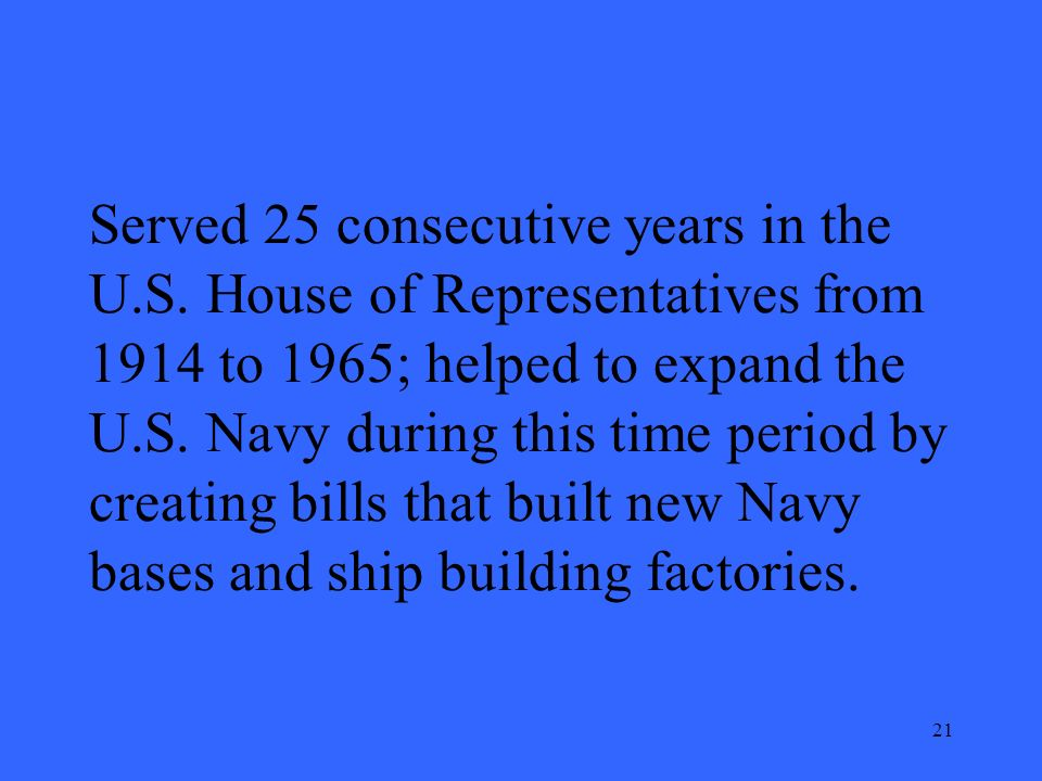 21 Served 25 consecutive years in the U.S. House of Representatives from 1914 to 1965; helped to expand the U.S. Navy during this time period by creat