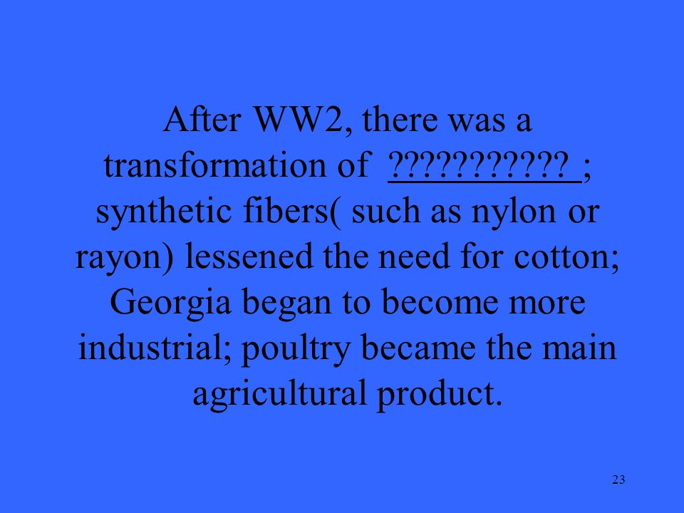 23 After WW2, there was a transformation of ??????????? ; synthetic fibers( such as nylon or rayon) lessened the need for cotton; Georgia began to bec