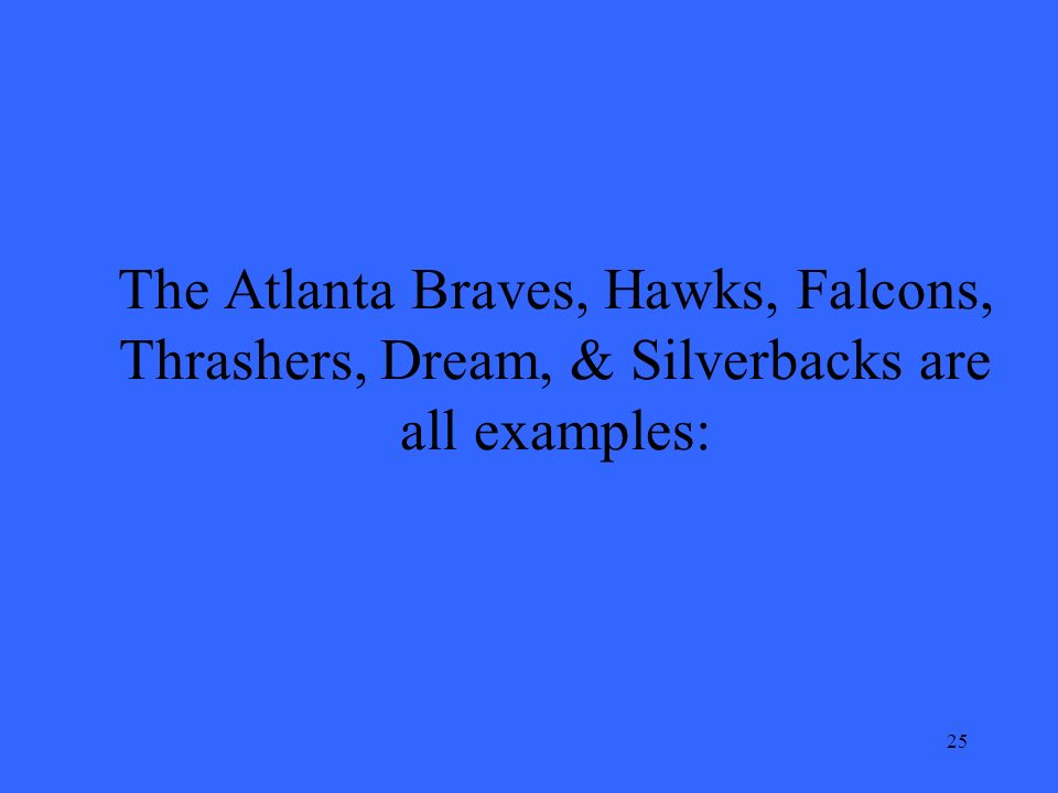 25 The Atlanta Braves, Hawks, Falcons, Thrashers, Dream, & Silverbacks are all examples: