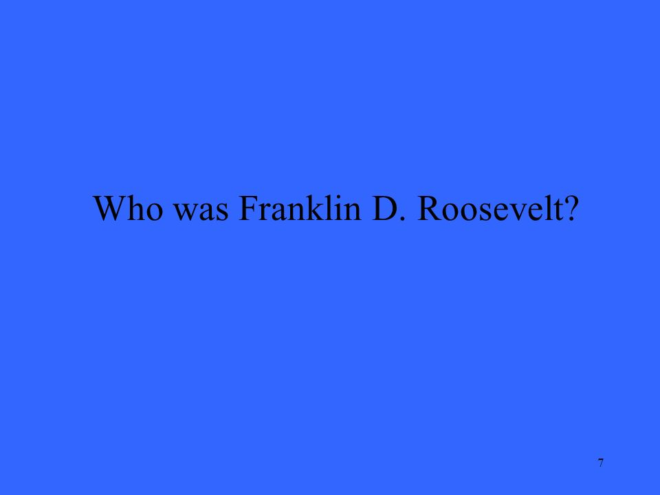 7 Who was Franklin D. Roosevelt?