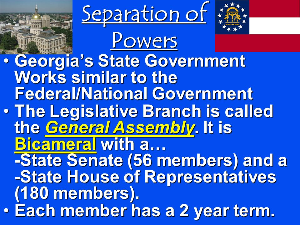 Separation of Powers Georgias State Government Works similar to the Federal/National Government The Legislative Branch is called the General Assembly.