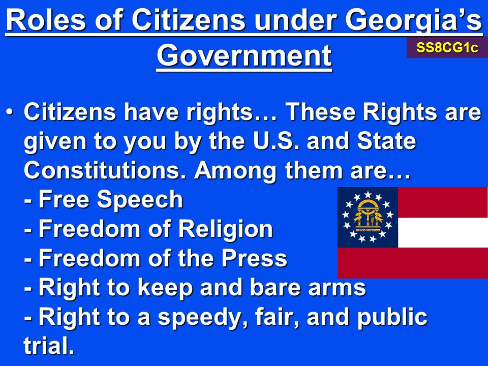 Roles of Citizens under Georgias Government CitizensCitizens have rights… These Rights are given to you by the U.S. and State Constitutions. Among the