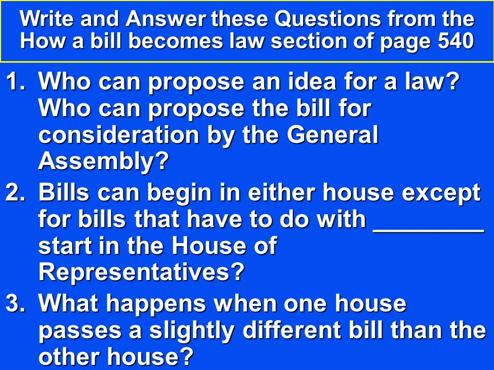 Write and Answer these Questions from the How a bill becomes law section of page 540 1.Who can propose an idea for a law.