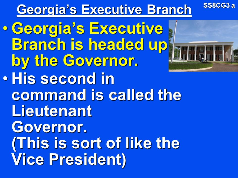 Georgias Executive Branch Georgias Executive Branch is headed up by the Governor.