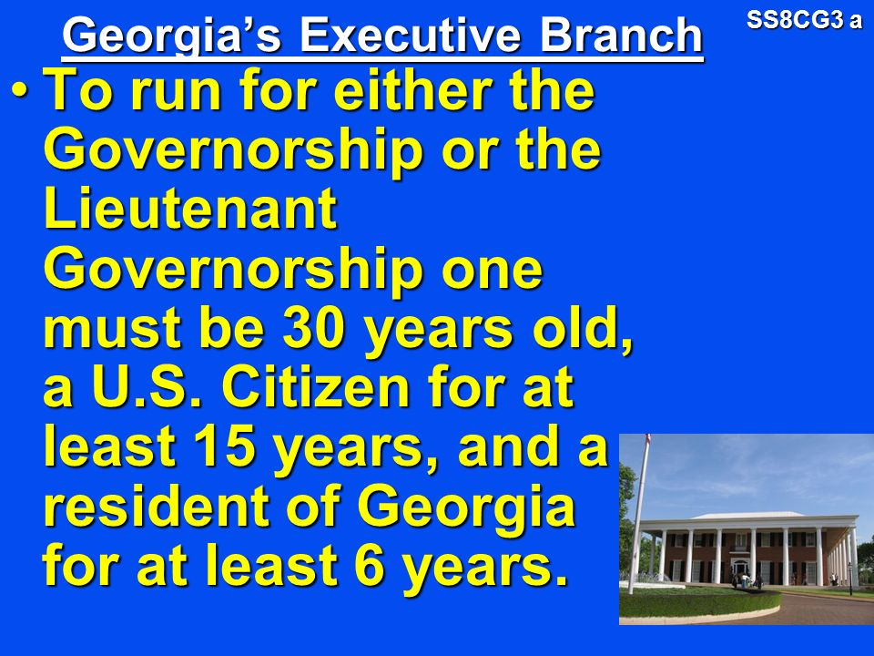 Georgias Executive Branch To run for either the Governorship or the Lieutenant Governorship one must be 30 years old, a U.S. Citizen for at least 15 y