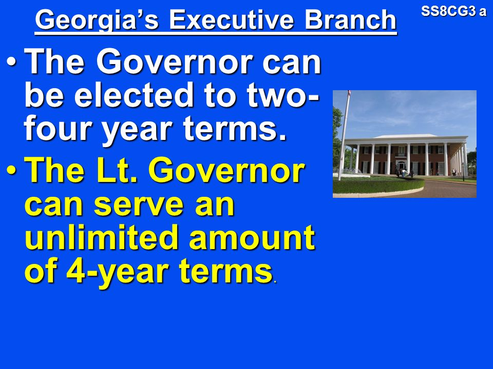 Georgias Executive Branch The Governor can be elected to two- four year terms. The Lt. Governor can serve an unlimited amount of 4-year terms. SS8CG3
