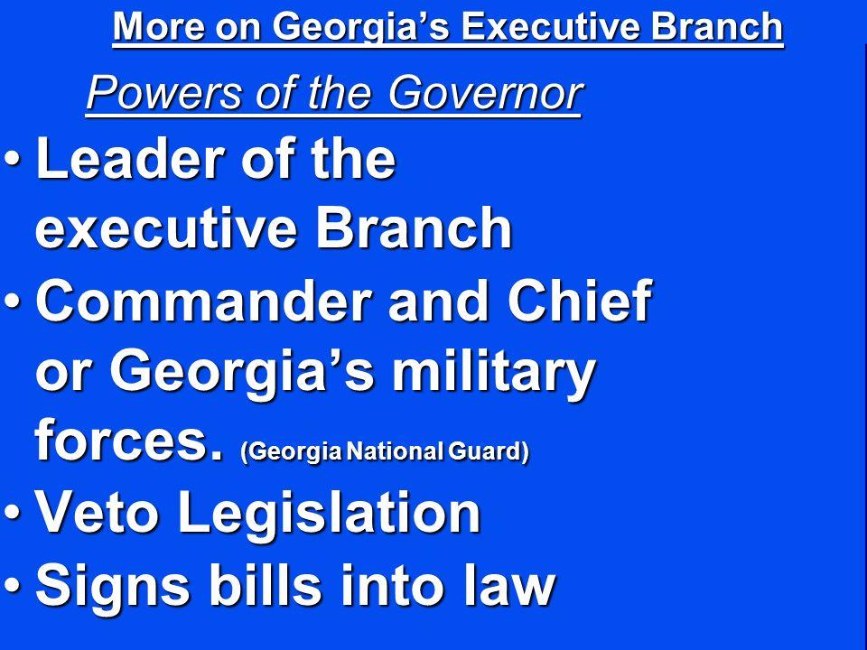 More on Georgias Executive Branch Powers of the Governor Leader of the executive BranchLeader of the executive Branch Commander and Chief or Georgias