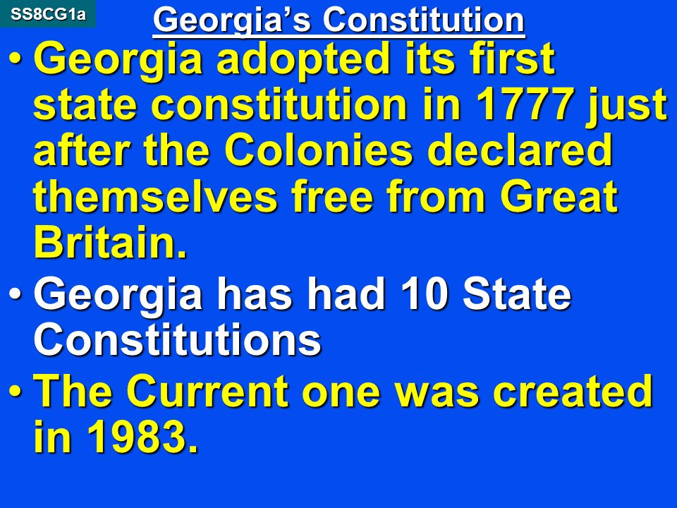 Georgias Constitution Georgia adopted its first state constitution in 1777 just after the Colonies declared themselves free from Great Britain.